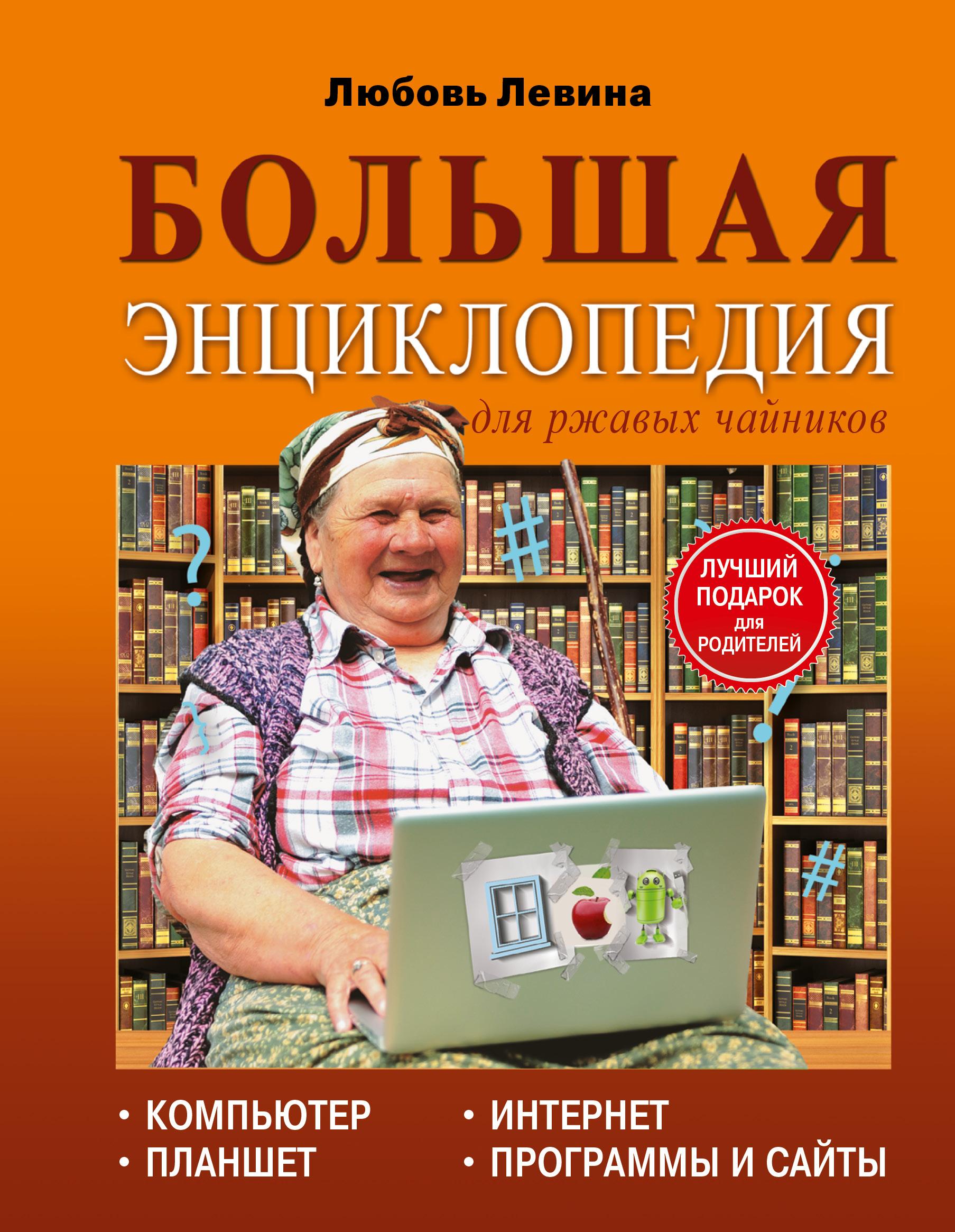 Левина Л.Т. Большая энциклопедия для ржавых чайников: компьютер, планшет, Интернет