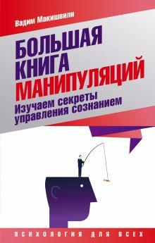 Макишвили В.Ю. - Большая книга манипуляций. Изучаем секреты управления сознанием обложка книги