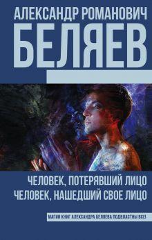 Беляев А.Р. - Человек, потерявший лицо; Человек, нашедший свое лицо обложка книги
