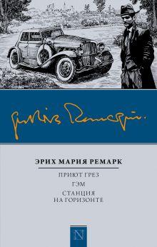Ремарк Э.М. - Приют Грез; Гэм; Станция на горизонте обложка книги