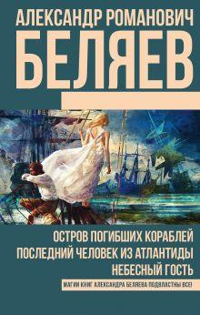 Беляев А.Р. - Остров погибших кораблей. Последний человек из Атлантиды. Небесный гость обложка книги