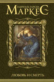 Гарсиа Маркес Г. - Любовь и смерть обложка книги