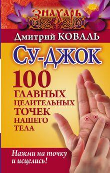 Карпухина В.В. - Су-джок. 100 главных целительных точек нашего тела. Нажми на точку и исцелись! обложка книги