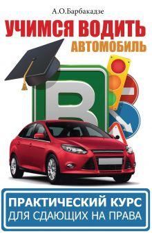 Барбакадзе А.О. - Учимся водить автомобиль. Практический курс для сдающих на права обложка книги