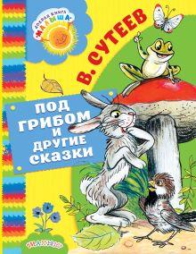 Сутеев В.Г. - Под грибом и другие сказки обложка книги