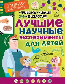 . - Лучшие научные эксперименты для детей. Физика, химия, биология обложка книги