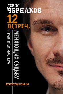 Чернаков Денис - 12 встреч, меняющих судьбу. Практики Мастера обложка книги