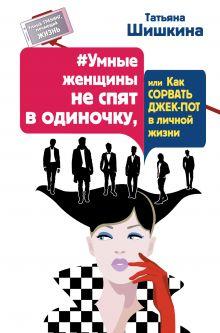 Шишкина Татьяна - #Умные женщины не спят в одиночку, или Как сорвать джек-пот в личной жизни обложка книги