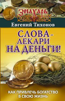 Тихонов Евгений - Слова-лекари на деньги! Как привлечь богатство в свою жизнь обложка книги