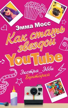 Мосс Эмма - Как стать звездой YouTube. Экстра_Эбби: Бунтарка обложка книги