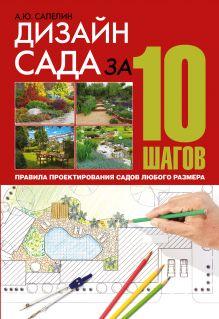 Сапелин А.Ю. - Дизайн сада за 10 шагов. Правила проектирования садов любого размера обложка книги