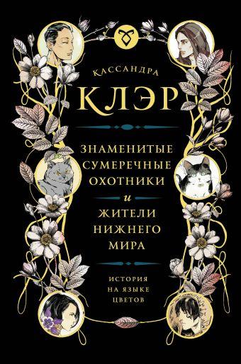 Знаменитые Сумеречные охотники и жители Нижнего Мира: история на языке цветов Клэр Кассандра
