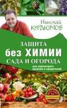 Курдюмов Н.И. - Защита сада и огорода без химии. Как перехитрить болезни и вредителей' обложка книги
