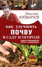 Курдюмов Н.И. - Как улучшить почву в саду и огороде. Рецепты превращения почвы в плодородную' обложка книги