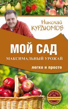Курдюмов Н.И. - Мой сад. Максимальный урожай легко и просто обложка книги