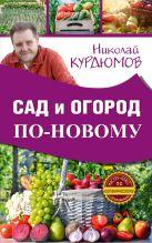 Купить Книга Сад и огород по-новому Курдюмов Н.И. 978-5-17-101264-9 Издательство «АСТ»