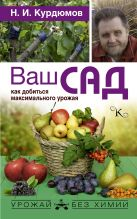 Купить Книга Ваш сад: как добиться максимального урожая Курдюмов Н.И. 978-5-17-101276-2 Издательство «АСТ»