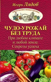 Чудо-урожай без труда. При любом климате и любой земле. Секреты успеха обложка книги