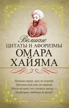 Омар Хайям - Великие цитаты и афоризмы Омара Хайяма обложка книги