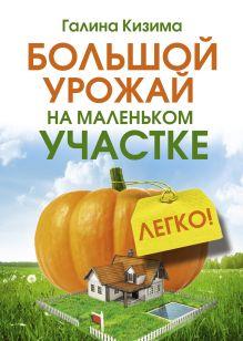 Кизима Г.А. - Большой урожай на маленьком участке. Легко! обложка книги