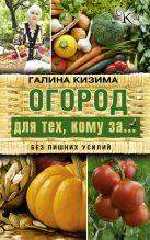 Кизима Г.А. - Огород для тех, кому за... без лишних усилий' обложка книги