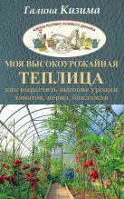 Кизима Г.А. - Моя высокоурожайная теплица. Как вырастить высокие урожаи томатов, перца, баклажанов и огурцов под одной крышей' обложка книги