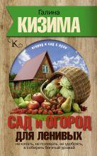 Кизима Г.А. - Сад и огород для ленивых. Не копать, не поливать, не удобрять, а собирать богатый урожай' обложка книги