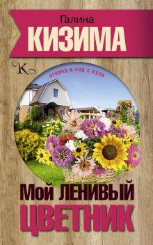 Кизима Г.А. - Мой ленивый цветник. Красота круглый год без лишних хлопот обложка книги