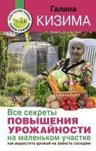 Кизима Г.А. - Все секреты повышения урожайности на маленьком участке. Как вырастить урожай на зависть соседям' обложка книги