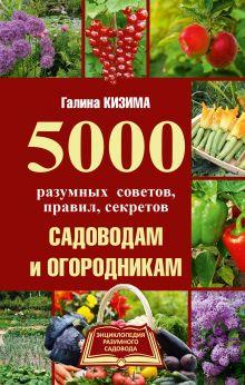 Кизима Г.А. - 5000 разумных советов, правил, секретов садоводам и огородникам обложка книги