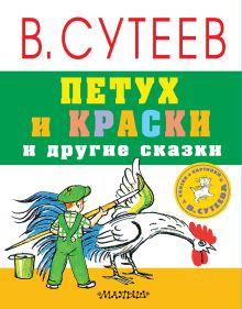 Сутеев В.Г. - Петух и краски и другие сказки обложка книги