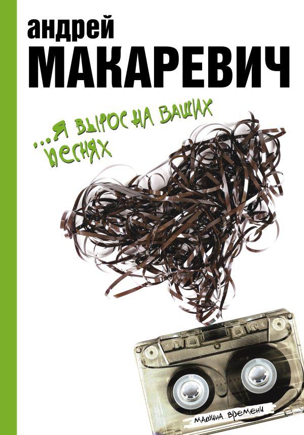 Я вырос на ваших песнях Макаревич А.В.