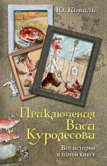 Коваль Ю.И. - Приключения Васи Куролесова. Все истории в одной книге обложка книги