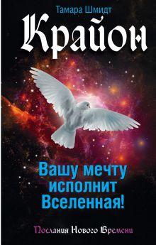 Шмидт Тамара - Крайон. Вашу мечту исполнит Вселенная! обложка книги