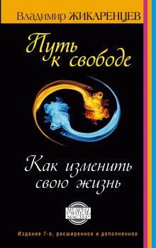 Жикаренцев Владимир - Путь к свободе. Как изменить свою жизнь. Издание 7-е, расширенное, дополненное обложка книги
