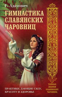 Гимнастика славянских чаровниц. Практики, дающие силу, красоту и здоровье.