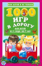 Купить Книга 1000 игр в дорогу для детей от 1 года до 7 лет Дмитриева В. Г. 978-5-17-101925-9 Издательство «АСТ»
