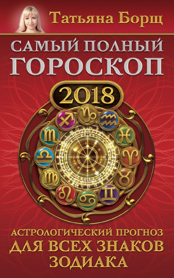 Самый полный гороскоп на 2018 год. Астрологический прогноз для всех знаков зодиака Борщ Татьяна