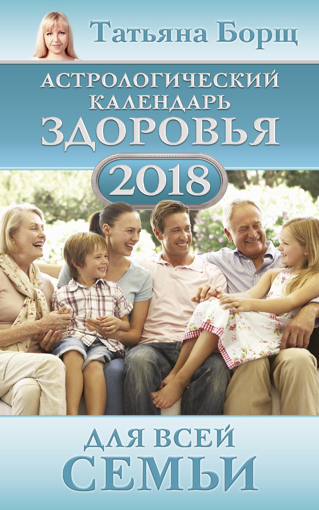 Борщ Татьяна Астрологический календарь здоровья для всей семьи на 2018 год