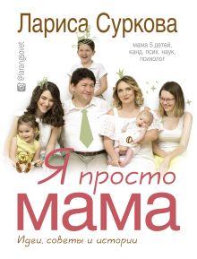 Суркова Л.М. - Я просто мама: идеи, советы и истории обложка книги