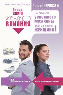 Чернозем А.А. - Большая книга женского влияния. За спиной успешного мужчины всегда стоит женщина! обложка книги