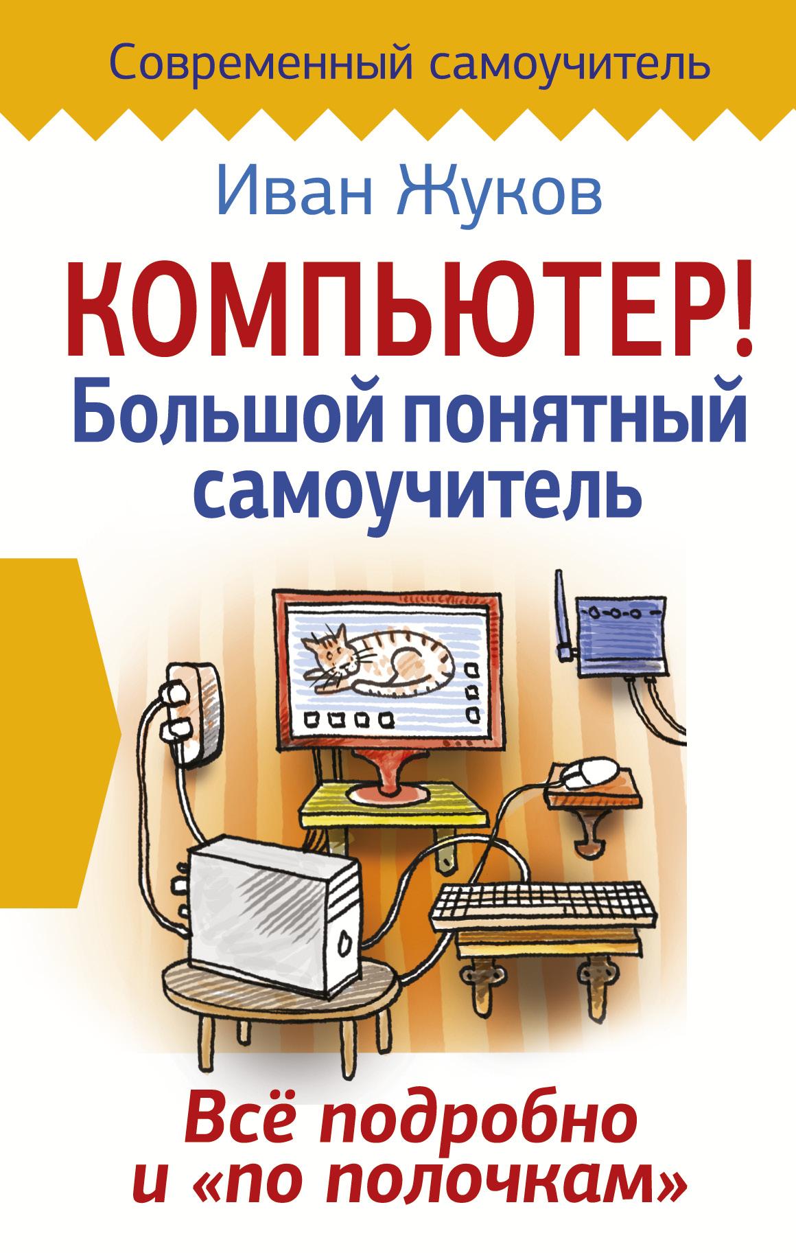 Жуков Иван Компьютер! Большой понятный самоучитель. Все подробно и «по полочкам» жуков иван большой самоучитель компьютер и ноутбук издание исправленное и доработанное