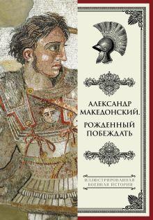 . - Александр Македонский. Рожденный побеждать. обложка книги