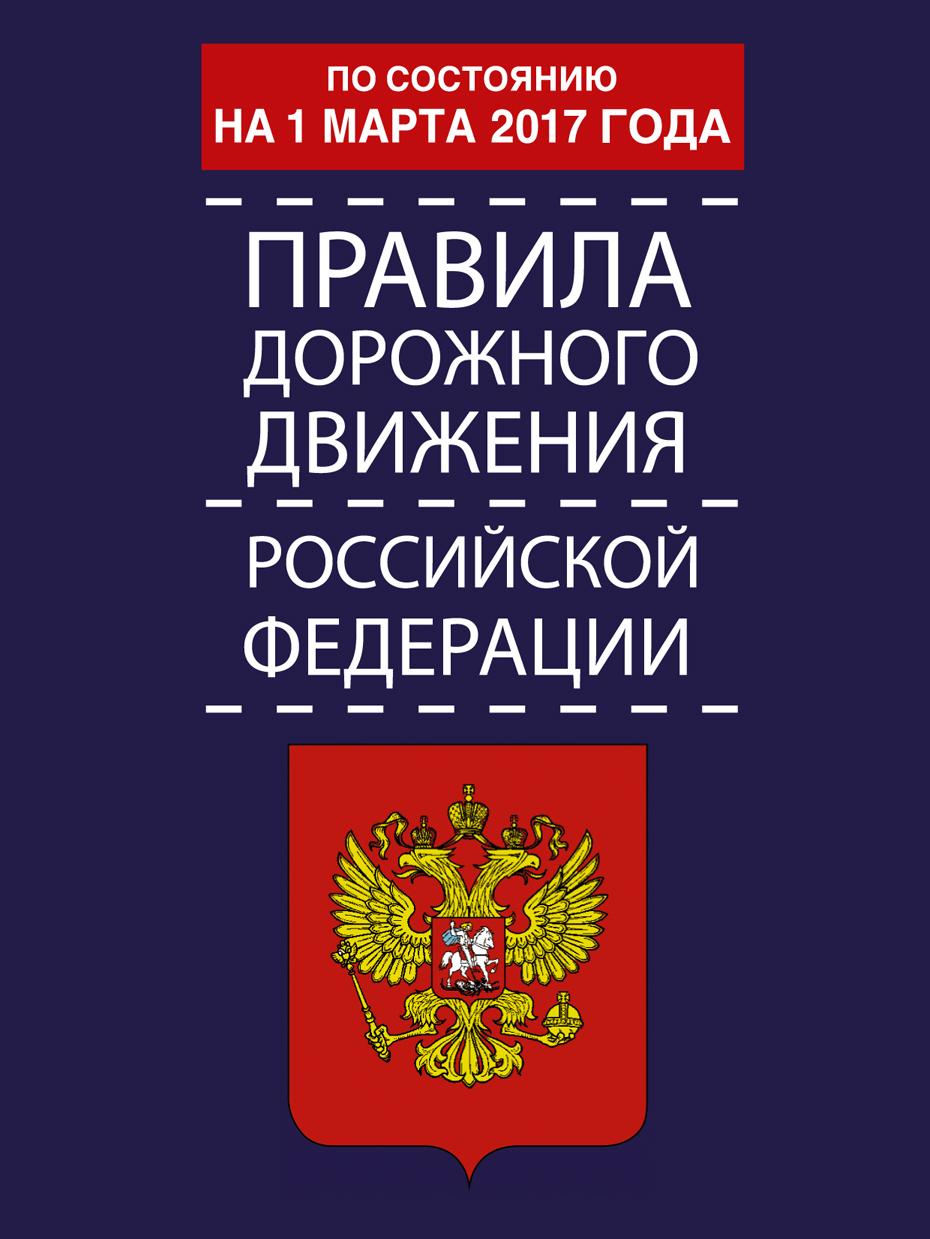 Правила дорожного движения Российской Федерации по состоянию на 1 марта 2017 год ( .  )