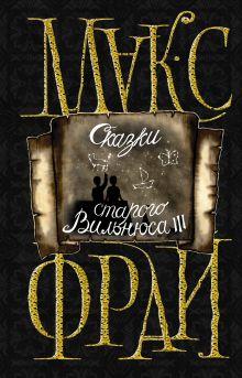 Макс Фрай - Сказки старого Вильнюса III обложка книги