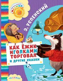 Успенский Э.Н. - Как Ёжик иголками торговал и другие сказки обложка книги