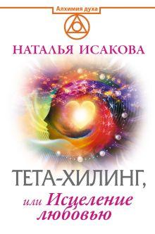 Исакова Наталья - Тета-хилинг, или Исцеление любовью обложка книги