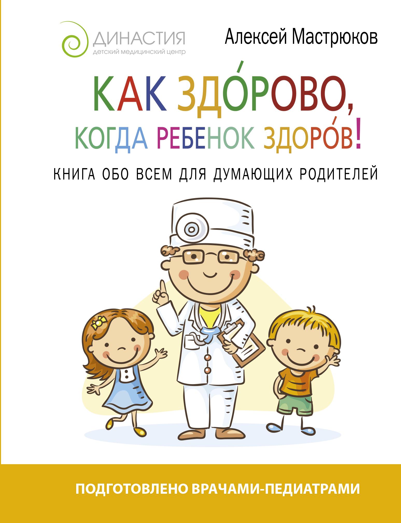 Как здорово, когда ребенок здоров! Книга обо всем для думающих родителей ( Мастрюков А.  )