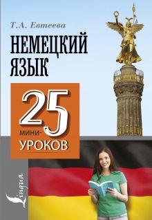 Евтеева Т.А. - Немецкий язык. 25 мини-уроков обложка книги