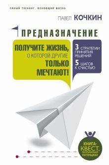 Кочкин Павел - Предназначение. Получите жизнь, о которой другие только мечтают! обложка книги